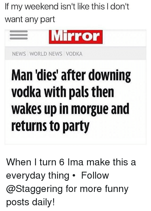 Funny, News, and Party: If my weekend isn't like this don't  want any part  MiPFor  NEWS WORLD NEWS VODKA  Man 'dies after downing  vodka with pals then  wakes up in morgue and  returns to party When I turn 6 Ima make this a everyday thing • ➫➫➫ Follow @Staggering for more funny posts daily!