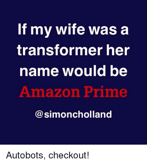 Amazon, Amazon Prime, and Dank: If my wife was  a  transformer her  name would be  Amazon Prime  Ca simoncholland Autobots, checkout!