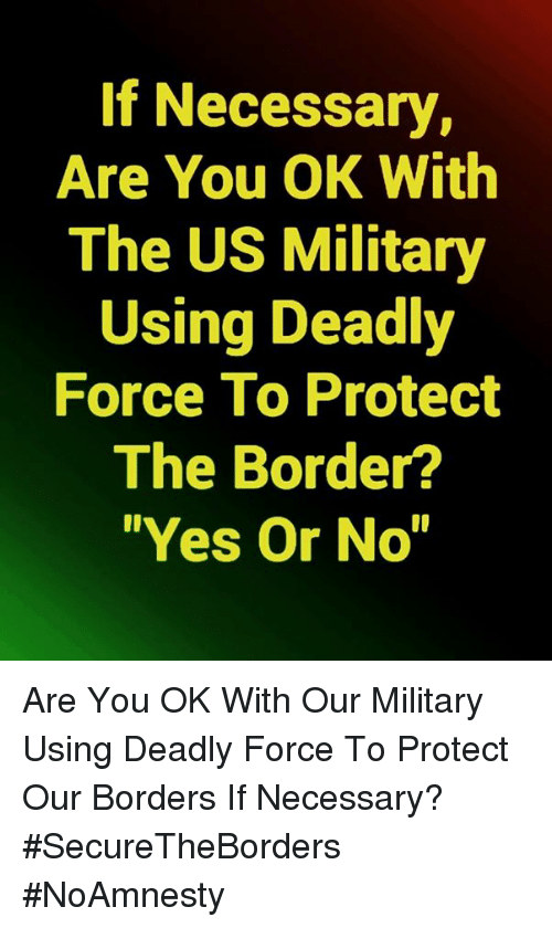 """Memes, Military, and 🤖: If Necessary,  Are You OK With  The US Military  Using Deadly  Force To Protect  The Border?  """"Yes Or No"""" Are You OK With Our Military Using Deadly Force To Protect Our Borders If Necessary? #SecureTheBorders #NoAmnesty"""