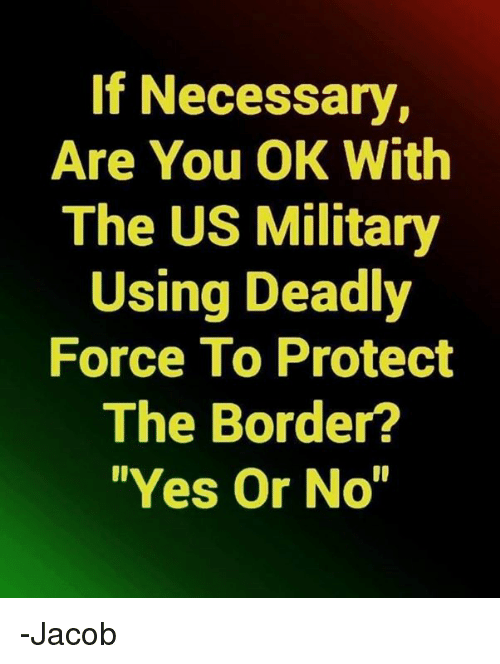 """Memes, Military, and 🤖: If Necessary,  Are You OK With  The US Military  Using Deadly  Force To Protect  The Border?  """"Yes Or No -Jacob"""