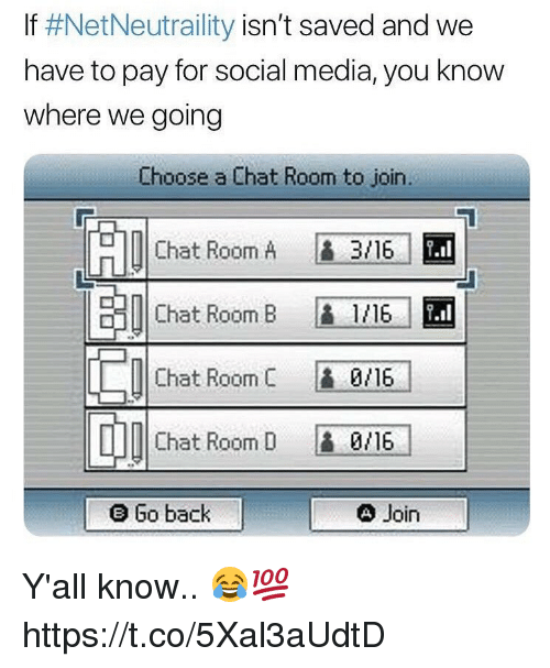 Memes, Social Media, and Chat: If #NetNeutrality isn't saved and we  have to pay for social media, you know  where we going  Choose a Chat Room to join.  Chat Room A  3/16-1 EM  串1|Chat Room B  L1/16/  0/16/  0/16  4 Join  Chat Room C  Chat Room D  e Go back Y'all know.. 😂💯 https://t.co/5Xal3aUdtD