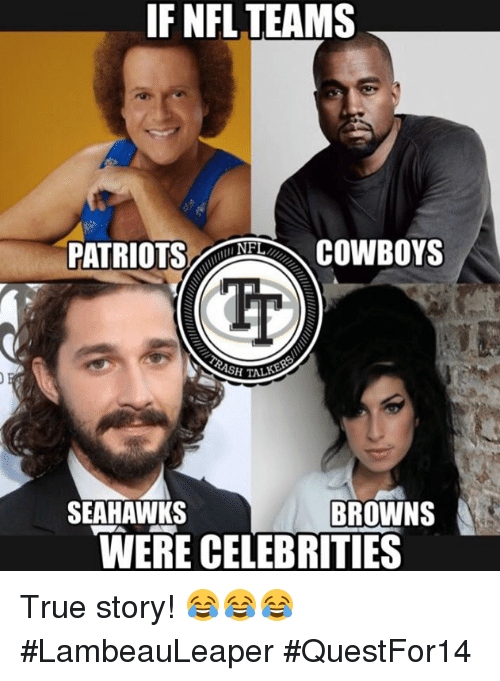 Dallas Cowboys, Memes, and Nfl: IF NFL TEAMS  PATRIOTS NFL  COWBOYS  SH T  SEAHAWKS  BROWNS  WERE CELEBRITIES True story! 😂😂😂  #LambeauLeaper #QuestFor14