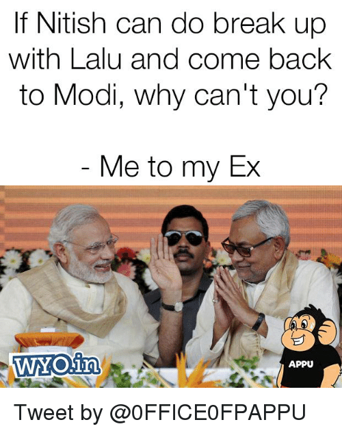 Memes, Break, and Back: If Nitish can do break up  with Lalu and come back  to Modi, why can't you?  Me to my Ex  WYO.in  APPU Tweet by @0FFICE0FPAPPU