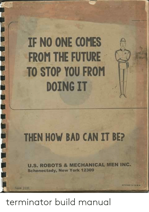 Bad, Future, and New York: IF NO ONE COMES  FROM THE FUTURE  TO STOP YOU FROM  DOING IT  THEN HOW BAD CAN IT BE?  U.S. ROBOTS &MECHANICAL MEN INC  Schenectady, New York 12309  orm 2231 terminator build manual