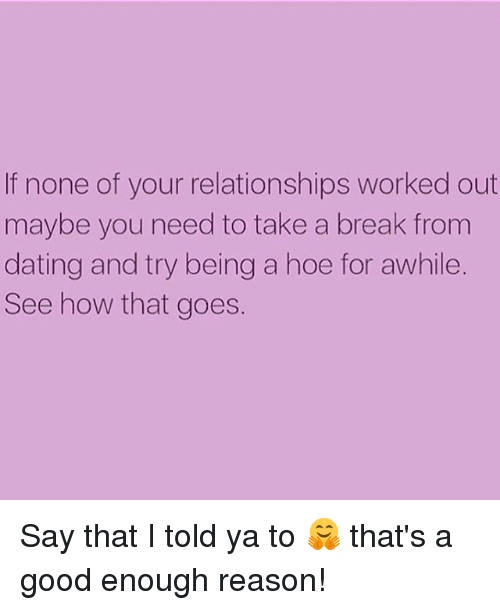 Dating, Hoe, and Relationships: If none of your relationships worked out  maybe you need to take a break from  dating and try being a hoe for awhile  See how that goes. Say that I told ya to 🤗 that's a good enough reason!