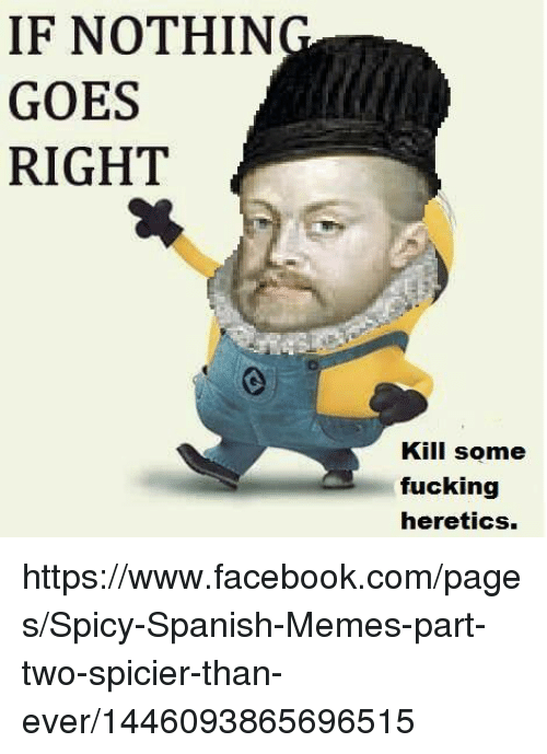Facebook, Meme, and Memes: IF NOTHIN  GOES  RIGHT  Kill some  fucking  heretics. https://www.facebook.com/pages/Spicy-Spanish-Memes-part-two-spicier-than-ever/1446093865696515