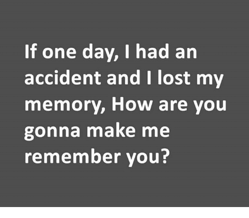 Memes, Lost, and 🤖: If one day, I had an  accident and I lost my  memory, How are you  gonna make me  remember you?
