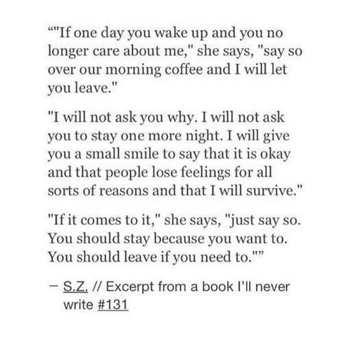 """Book, Coffee, and Okay: """"If one day you wake up and you no  longer care about me,"""" she says, """"say so  over our morning coffee and I will let  you leave.""""  """"I will not ask you why. I will not ask  you to stay one more night. I will give  you a small smile to say that it is okay  and that people lose feelings for all  sorts of reasons and that I will survive.""""  """"If it comes to it,"""" she says, """"just say so.  You should stay because you want to.  You should leave if you need to.""""  S.Z. // Excerpt from a book I'll never  write"""