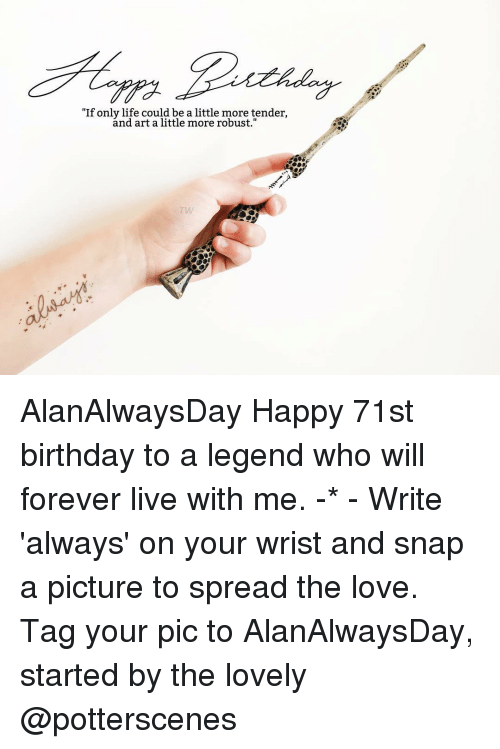 "Birthday, Memes, and Forever: ""If only life could be a little more tender,  and art a little more robust."" AlanAlwaysDay Happy 71st birthday to a legend who will forever live with me. -* - Write 'always' on your wrist and snap a picture to spread the love. Tag your pic to AlanAlwaysDay, started by the lovely @potterscenes"