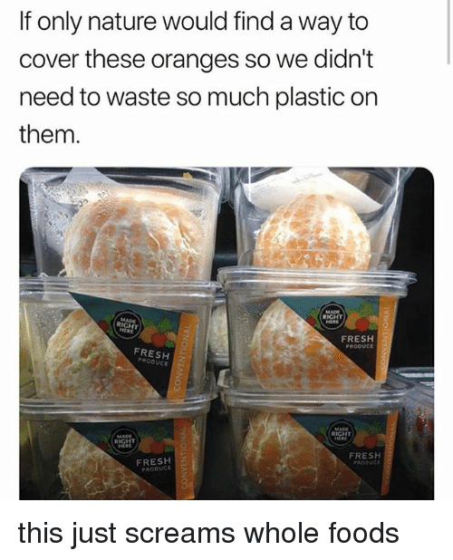 Fresh, Whole Foods, and Nature: If only nature would find a way to  cover these oranges so we didn't  need to waste so much plastic on  them  RIGHT  RIGHT  0  FRESH2  PRODUc  FRESH  PRODUCE  RIGHT  RIGHT  FRESH  FRESH  PRODUCE this just screams whole foods
