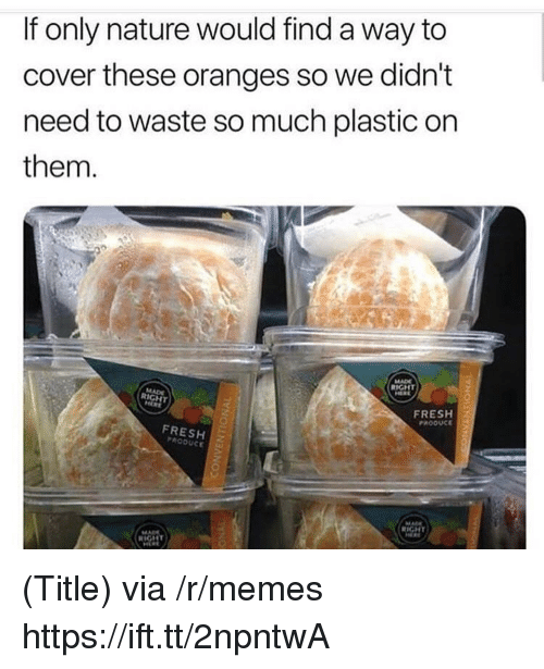 Fresh, Memes, and Nature: If only nature would find a way to  cover these oranges so we didn't  need to waste so much plastic on  them.  FRESH  PROOUCE  FRESH  PRODUCE (Title) via /r/memes https://ift.tt/2npntwA