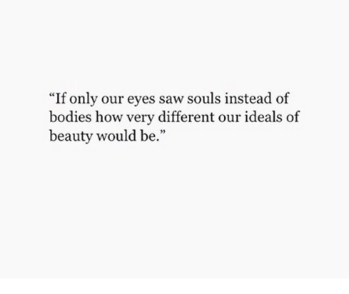 """Bodies , Saw, and How: """"If only our eyes saw souls instead of  bodies how very different our ideals of  beauty would be."""