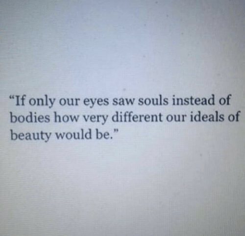 """Bodies , Saw, and How: """"If only our eyes saw souls instead of  bodies how very different our ideals of  beauty would be."""""""