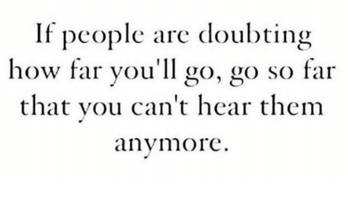 How, You, and Go Go: If people are doubting  how far you'll go, go so far  that you can't hear thenm  anymore