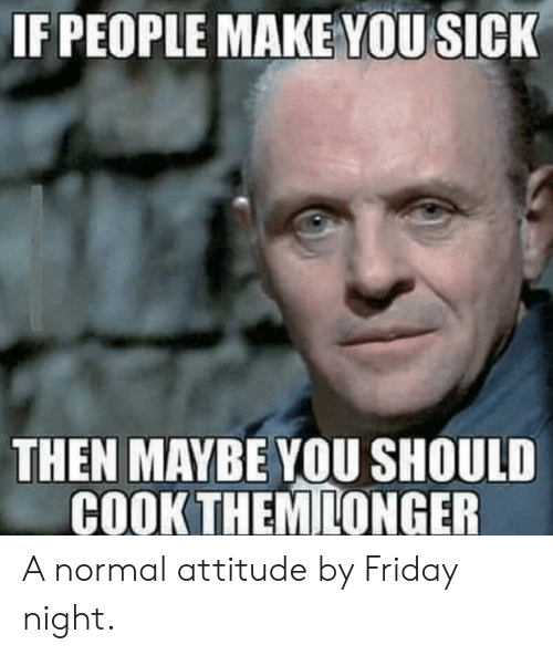 Friday, Reddit, and Sick: IF PEOPLE MAKE YOU SICK  THEN MAYBE YOU SHOULD  COOK THEMILONGER A normal attitude by Friday night.