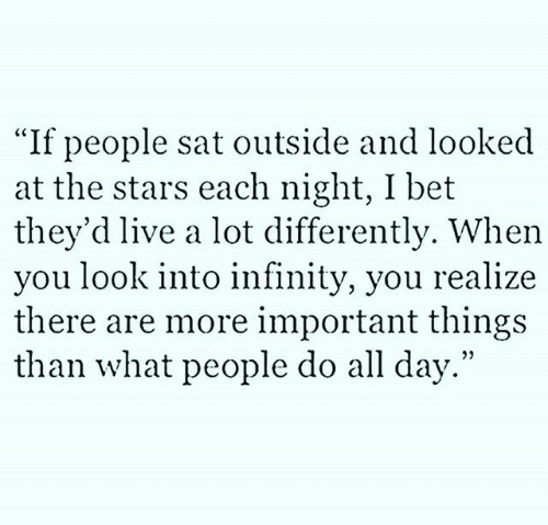 "I Bet, Infinity, and Live: ""If people sat outside and looked  at the stars each night, I bet  they'd live a lot differently. When  you look into infinity, you realize  there are more important things  than what people do all day."""