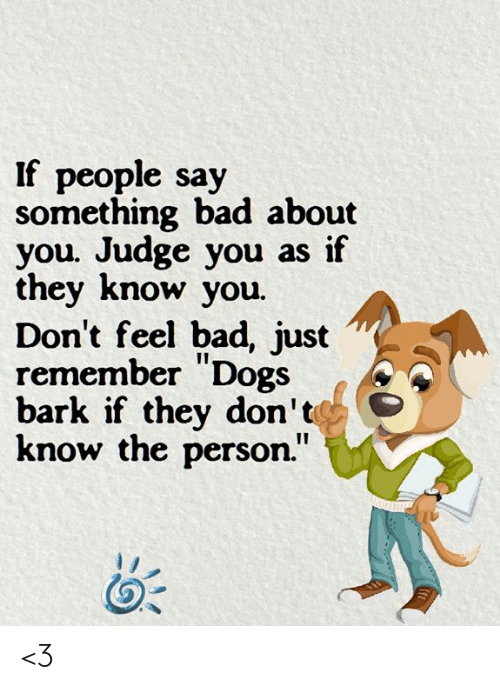 """Bad, Dogs, and Memes: If people say  something bad about  you. Judge you as if  they know you.  Don't feel bad, just  remember """"Dogs  bark if they don'te  know the person."""" <3"""