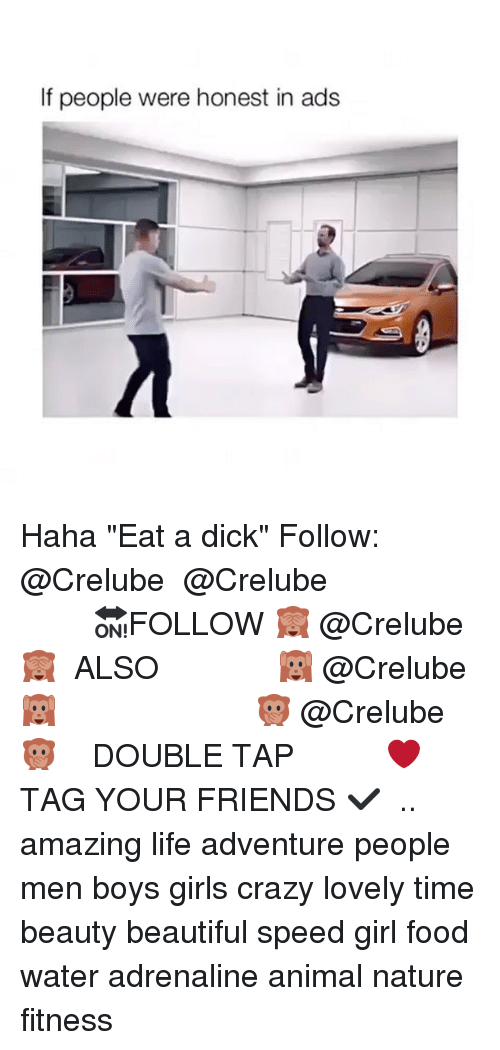 "Beautiful, Crazy, and Dicks: If people were honest in ads Haha ""Eat a dick"" Follow: @Crelube ⠀⠀⠀⠀ ⠀@Crelube ⠀⠀⠀⠀ ⠀⠀ ⠀⠀⠀⠀⠀ ⠀⠀🔛FOLLOW 🙈 @Crelube 🙈 ⠀⠀⠀⠀ ⠀⠀⠀⠀⠀⠀ALSO ⠀ 🙉 @Crelube 🙉 ⠀ ⠀⠀ ⠀ ⠀ ⠀ ⠀ ⠀ ⠀⠀⠀⠀⠀ 🙊 @Crelube🙊 ⠀⠀⠀⠀ ⠀ ⠀⠀⠀⠀ DOUBLE TAP ❤️ TAG YOUR FRIENDS ✔️ ⠀⠀⠀⠀ .. amazing life adventure people men boys girls crazy lovely time beauty beautiful speed girl food water adrenaline animal nature fitness"
