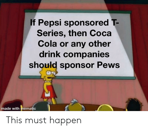 Coca-Cola, Pepsi, and Cola: If Pepsi sponsored T-  Series, then Coca  Cola or any other  drink companies  should sponsor Pews  made with mematic This must happen
