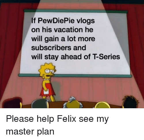 Help, Vacation, and Will: If PewDiePie vlogs  on his vacation he  will gain a lot more  subscribers and  will stay ahead of T-Series