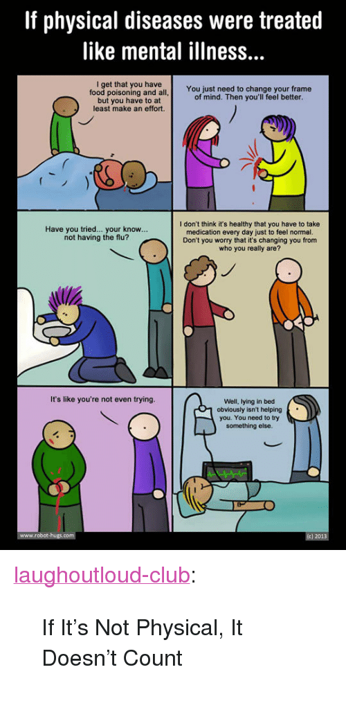 """Club, Food, and Tumblr: If physical diseases were treated  like mental illness...  I get that you have  food poisoning and all  but you have to at  least make an effort.  You just need to change your frame  of mind. Then you'll feel better  I don't think it's healthy that you have to take  medication every day just to feel normal.  Don't you worry that it's changing you from  who you really are?  Have you tried... your know...  not having the flu?  It's like you're not even trying.  Well, lying in bed  1 obviously isn't helping  you. You need to try  something else <p><a href=""""http://laughoutloud-club.tumblr.com/post/166107339270/if-its-not-physical-it-doesnt-count"""" class=""""tumblr_blog"""">laughoutloud-club</a>:</p>  <blockquote><p>If It's Not Physical, It Doesn't Count</p></blockquote>"""