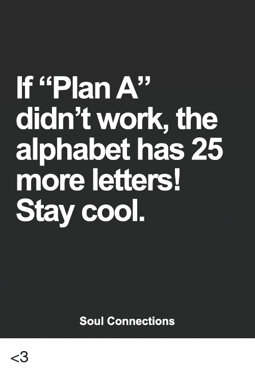 """Memes, Work, and Alphabet: If """"Plan A""""  didn't work, the  alphabet has 25  more letters!  Stay cool  Soul Connections <3"""