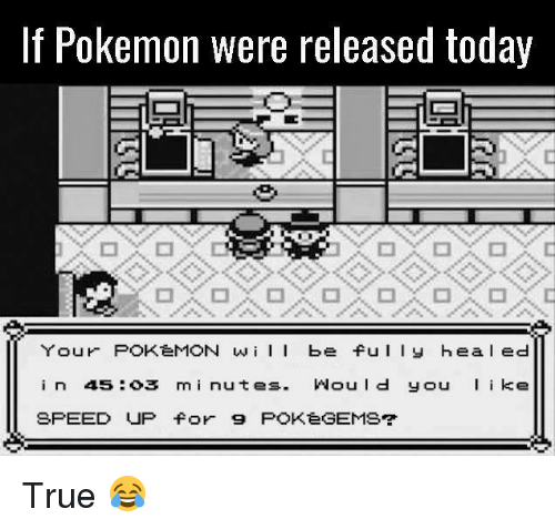 Pokemon, True, and Video Games: If Pokemon were released today  Your POKeMON wiI be ful y hea l ed  in 45:o3 mi nutes. Would you ke  SPEED UP for 9 POKeGEMS True 😂