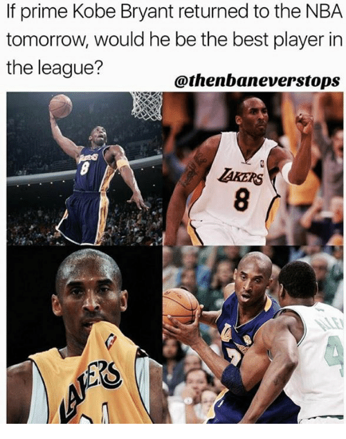 Kobe Bryant, Nba, and Best: If prime Kobe Bryant returned to the NBA  tomorrow, would he be the best player in  the league?  @thenbaneverstops  AKERS