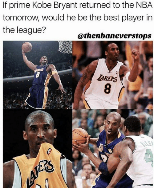 Kobe Bryant, Nba, and Best: If prime Kobe Bryant returned to the NBA  tomorrow, would he be the best player in  the league?  @thenbaneverstops  TAKERS  A