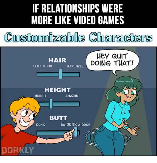 Amazon, Butt, and Memes: IF RELATIONSHIPS WERE  MORE LIKE VIDEO GAMES  Customizable Characters  HEY QUIT  HAIR  DOING THAT!  LEX LUTHOR  RAPUNZEL  HEIGHT  HOBBIT  AMAZON  BUTT  BA-DONK-A-DONK  DONK  DERKLY