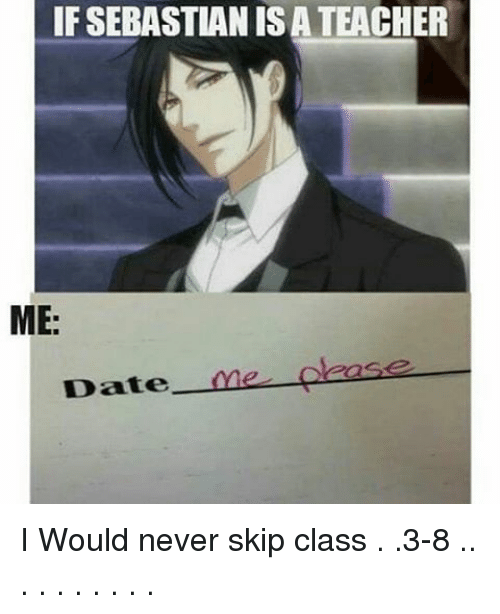 Memes, 🤖, and Sebastian: IF SEBASTIAN ISATEACHER  ME  Date  one cease I Would never skip class . .3-8 .. . . . . . . . .