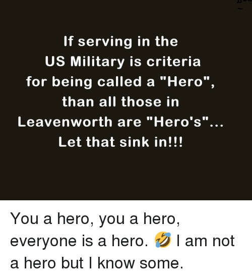 """Memes, Military, and 🤖: If serving in the  US Military is criteria  for being called a """"Hero"""",  than all those in  Leavenworth are """"Hero's""""..  Let that sink in!!! You a hero, you a hero, everyone is a hero. 🤣 I am not a hero but I know some."""