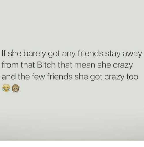 Bitch, Crazy, and Friends: If she barely got any friends stay away  from that Bitch that mean she crazy  and the few friends she got crazy too
