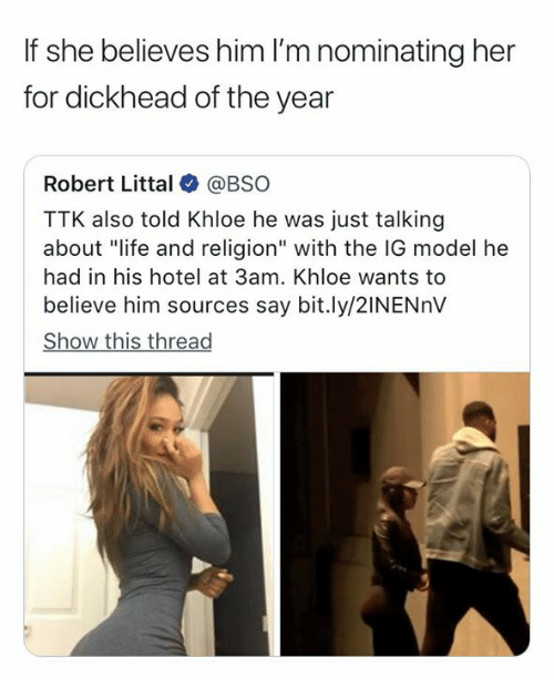 "Life, Hotel, and Religion: If she believes him I'm nominating her  for dickhead of the year  Robert Littal@BSO  TTK also told Khloe he was just talking  about ""life and religion"" with the IG model he  had in his hotel at 3am. Khloe wants to  believe him sources say bit.ly/2INENnV  Show this thread"