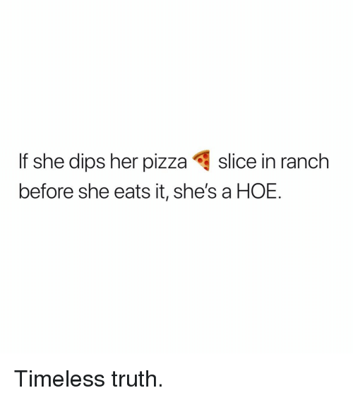 Hoe, Dank Memes, and Truth: If she dips her pizzaslice in ranch  before she eats it, she's a HOE. Timeless truth.