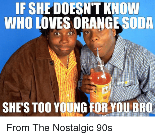 Memes, Orange, and 90's: IF SHE DOESNTKNOW  WHO LOVES ORANGE ODA  SHES TOO YOUNG FOR YOU BRO From The Nostalgic 90s