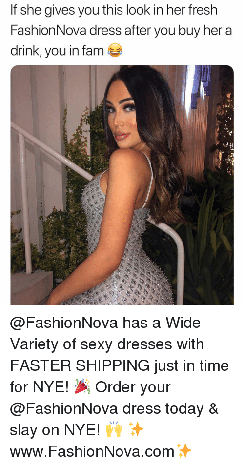Fam, Fresh, and Funny: If she gives you this look in her fresh  FashionNova dress after you buy her a  drink, you in fam  tal @FashionNova has a Wide Variety of sexy dresses with FASTER SHIPPING just in time for NYE! 🎉 Order your @FashionNova dress today & slay on NYE! 🙌 ✨www.FashionNova.com✨