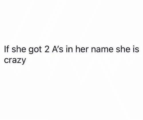 Crazy, Funny, and Got: If she got 2 A's in her name she is  crazy