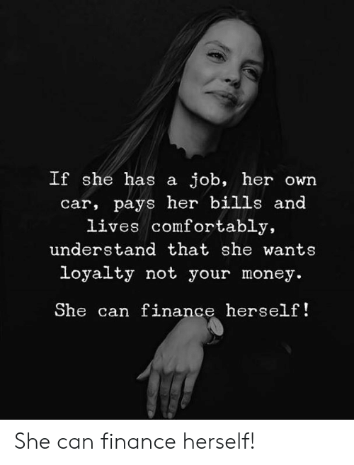 Finance, Memes, and Money: If she has a job, her own  car, pays her bills and  lives comfortably,  understand that she wants  loyalty not your money.  She can finance herself! She can finance herself!