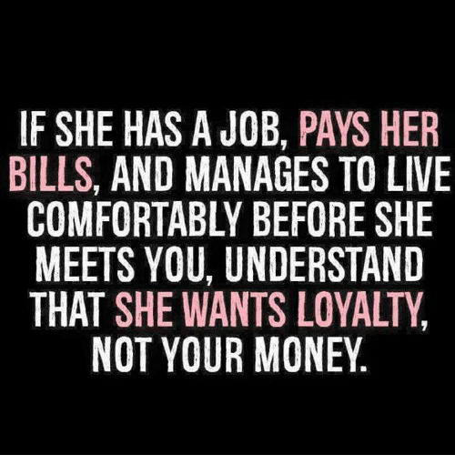 Money, Relationships, and Live: IF SHE HAS A JOB, PAYS HER  BILLS, AND MANAGES TO LIVE  COMFORTABLY BEFORE SHE  MEETS YOU, UNDERSTAND  THAT SHE WANTS LOYALTY  NOT YOUR MONEY