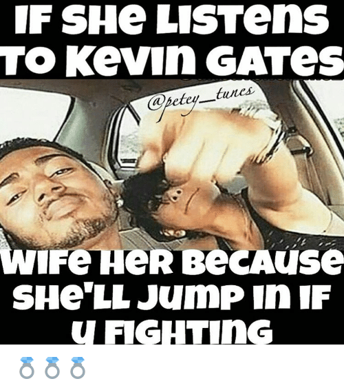 if she listen to kevin gates tures wife her be use she lljump in if