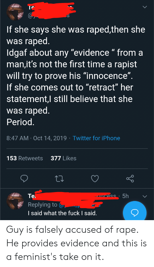 "Iphone, Period, and Twitter: If she says she was raped,then she  was raped.  Idgaf about any ""evidence "" from a  man,it's not the first time a rapist  will try to prove his ""innocence""  If she comes out to ""retract"" her  statement,I still believe that she  was raped.  Period.  8:47 AM Oct 14, 2019 Twitter for iPhone  377 Likes  153 Retweets  5h  Tel  CesS:  Replying to a  I said what the fuck I said. Guy is falsely accused of rape. He provides evidence and this is a feminist's take on it."