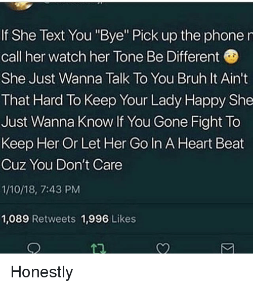 """Bruh, Memes, and Phone: If She Text You """"Bye"""" Pick up the phone r  call her watch her Tone Be Different  She Just Wanna Talk To You Bruh It Ain't  That Hard To Keep Your Lady Happy She  Just Wanna Know If You Gone Fight To  Keep Her Or Let Her Go In A Heart Beat  Cuz You Don't Care  1/10/18, 7:43 PM  1,089 Retweets 1,996 Likes  1 Honestly"""