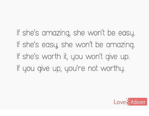 Love, Relationships, and Ups: If she's amazing, she won't be easy  If she's easy, she won't be amazing  If she's worth it, you won't give up  If you give up, you're not worthy  Love  Ado