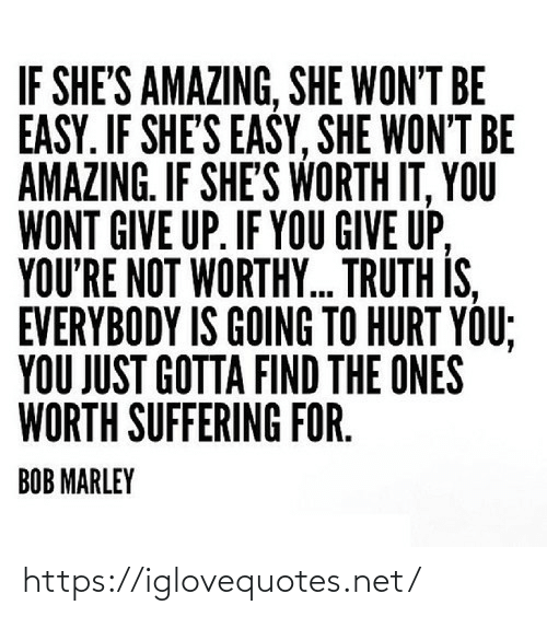 Bob Marley, Amazing, and Suffering: IF SHE'S AMAZING, SHE WON'T BE  EASY. IF SHE'S EASY, SHE WON'T BE  AMAZING. IF SHE'S WORTH IT, YOU  WONT GIVE UP. IF YOU GIVE UP,  YOU'RE NOT WORTHY. TRUTH IS,  EVERYBODY IS GOING TO HURT YOU;  YOU JUST GOTTA FIND THE ONES  WORTH SUFFERING FOR.  BOB MARLEY https://iglovequotes.net/