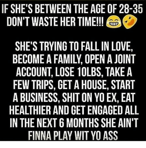 If SHE'S BETWEEN THE AGE OF 28-35 DON'T WASTE HER TIME!! A > SHE'S