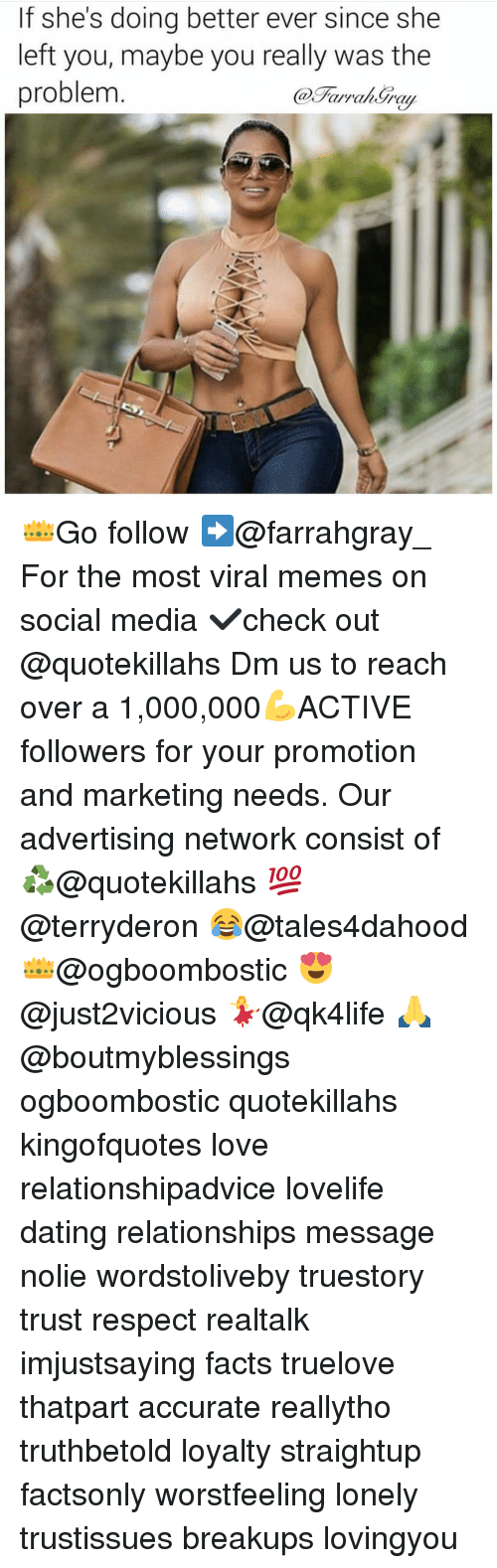 Memes, 🤖, and Media: If she's doing better ever since she  left you, maybe you really was the  problem 👑Go follow ➡@farrahgray_ For the most viral memes on social media ✔check out @quotekillahs Dm us to reach over a 1,000,000💪ACTIVE followers for your promotion and marketing needs. Our advertising network consist of ♻@quotekillahs 💯@terryderon 😂@tales4dahood 👑@ogboombostic 😍@just2vicious 💃@qk4life 🙏@boutmyblessings ogboombostic quotekillahs kingofquotes love relationshipadvice lovelife dating relationships message nolie wordstoliveby truestory trust respect realtalk imjustsaying facts truelove thatpart accurate reallytho truthbetold loyalty straightup factsonly worstfeeling lonely trustissues breakups lovingyou