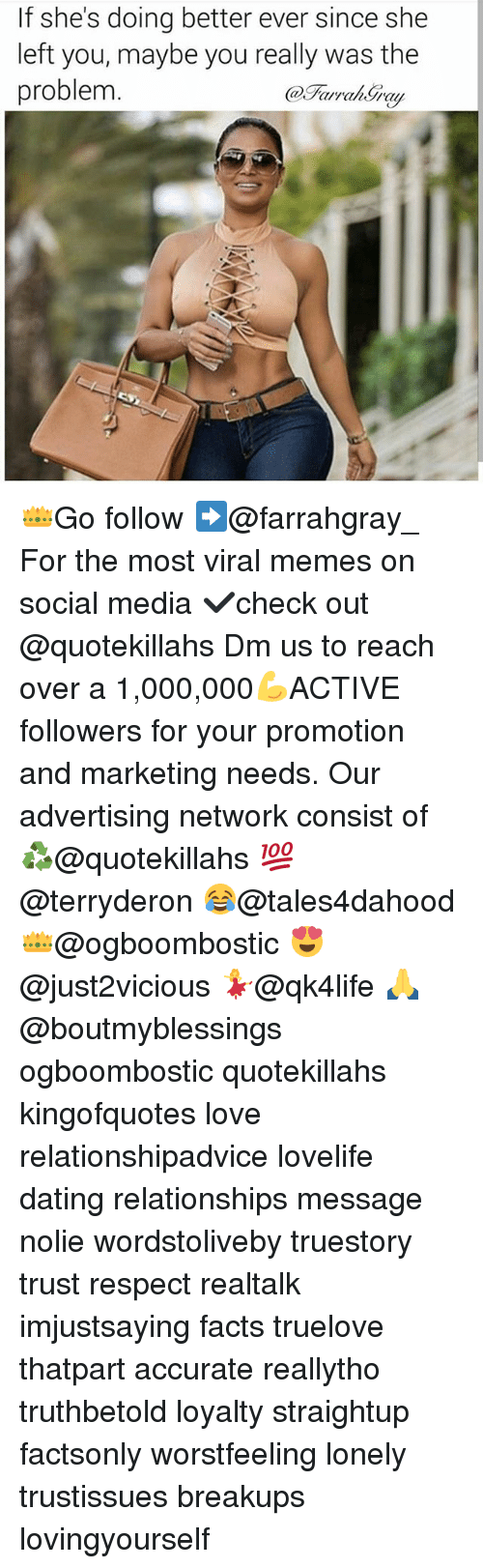 Dating, Facts, and Love: If she's doing better ever since she  left you, maybe you really was the  problem 👑Go follow ➡@farrahgray_ For the most viral memes on social media ✔check out @quotekillahs Dm us to reach over a 1,000,000💪ACTIVE followers for your promotion and marketing needs. Our advertising network consist of ♻@quotekillahs 💯@terryderon 😂@tales4dahood 👑@ogboombostic 😍@just2vicious 💃@qk4life 🙏@boutmyblessings ogboombostic quotekillahs kingofquotes love relationshipadvice lovelife dating relationships message nolie wordstoliveby truestory trust respect realtalk imjustsaying facts truelove thatpart accurate reallytho truthbetold loyalty straightup factsonly worstfeeling lonely trustissues breakups lovingyourself