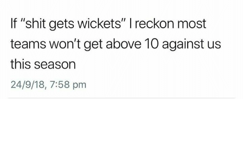 """This, Get, and  Gets: If """"shit gets wickets"""" I reckon most  teams won't get above 10 against us  this season  24/9/18, 7:58 pm"""