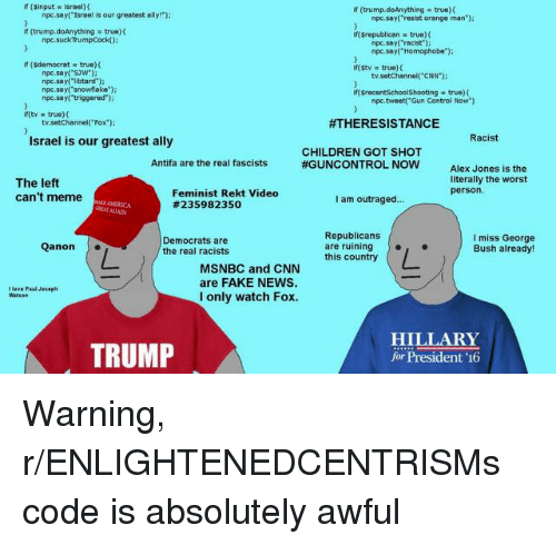 "Children, cnn.com, and Fake: if (sinput israel)(  if (trump.doAnything true)t  npc.say( Israel is our greatest ally!""  npc.say('resist orange man');  If (trump.doAnything true)f  iff srepublican  true) (  npc.suckTrumpCock0  npc.say( 'racist)  npc.say( Homophobe""):  if (Sdemocrat true)  if( stv  true) (  tv.setChannel( CNN)  npe.sayt SJW)  npc.say(libtard'  пре.sayCsnowflake.);  npc.sayf'triggered')  npc.tweet'Gun Control Now)  ifftv true)(  tv.setChannel(""Fox');  #THERESISTANCE  Racist  Israel is our greatest ally  CHILDREN GOT SHOT  #GUNCONTROL NOW  Antifa are the real fascists  The left  can't meme  Alex Jones is the  literally the worst  person.  Feminist Rekt Video  #235982350  I am outraged..  GREAT AANİN  Democrats are  the real racists  Republicans  are ruining  this country  I miss George  Bush already!  Qanon  MSNBC and CNN  are FAKE NEWS  I only watch Fox.  I love Paul Joseph  TRUMP  HILLARY  for President '16"